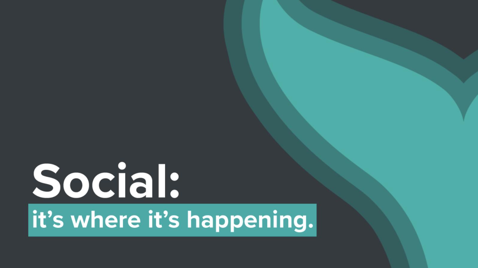 Social: it's where it's happening.